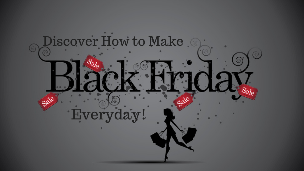 """What If you could have """"Black Friday""""Everyday?"""
