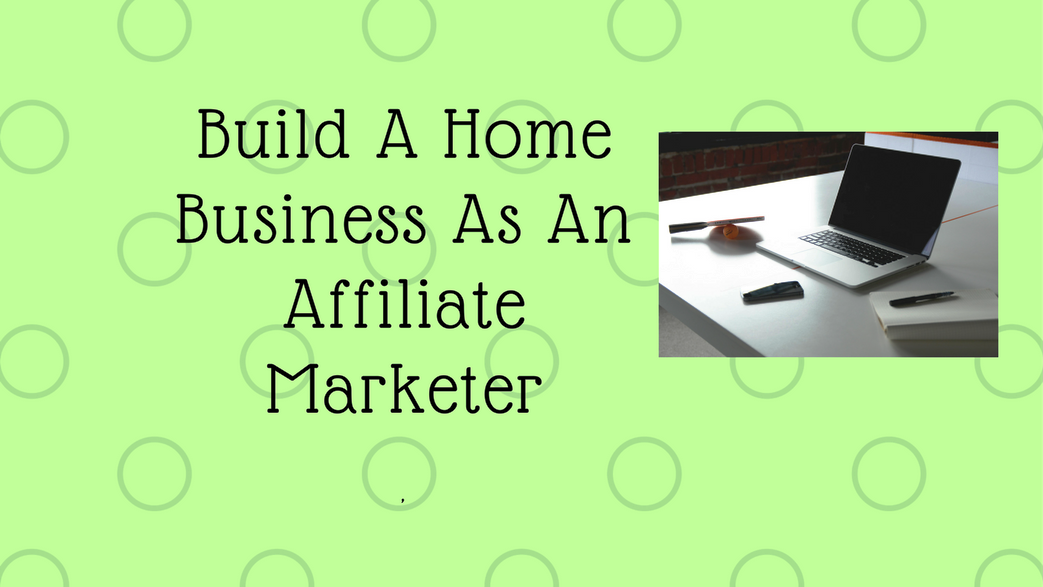 How To Build A Home Business As An Affiliate Marketer